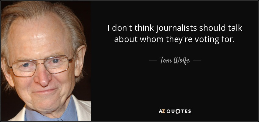 I don't think journalists should talk about whom they're voting for. - Tom Wolfe