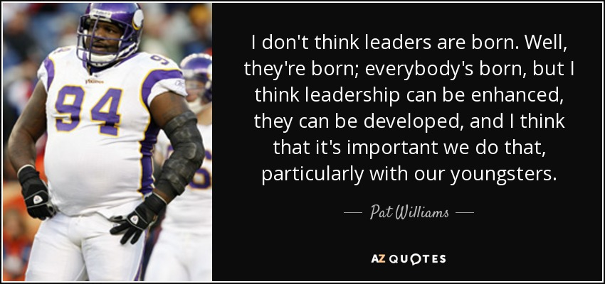 I don't think leaders are born. Well, they're born; everybody's born, but I think leadership can be enhanced, they can be developed, and I think that it's important we do that, particularly with our youngsters. - Pat Williams