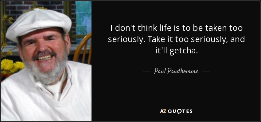 I don't think life is to be taken too seriously. Take it too seriously, and it'll getcha. - Paul Prudhomme