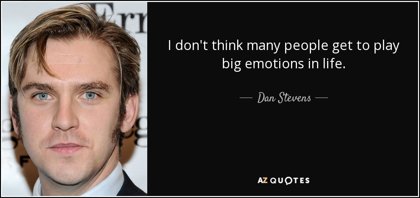I don't think many people get to play big emotions in life. - Dan Stevens