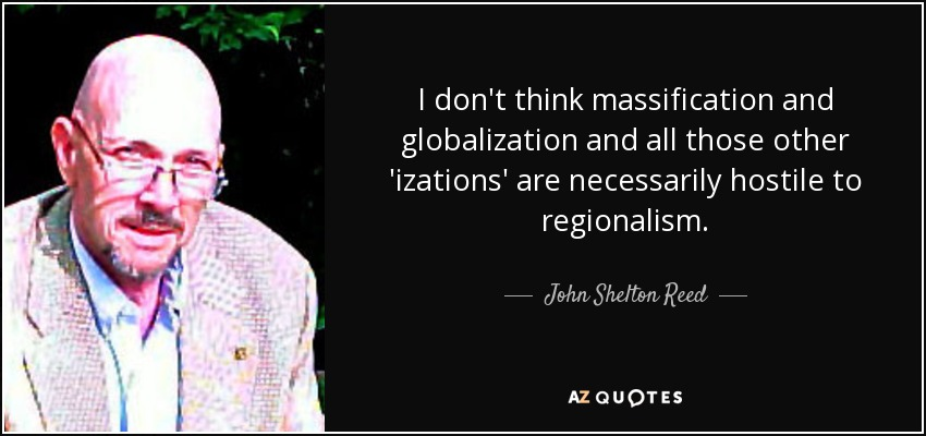 I don't think massification and globalization and all those other 'izations' are necessarily hostile to regionalism. - John Shelton Reed