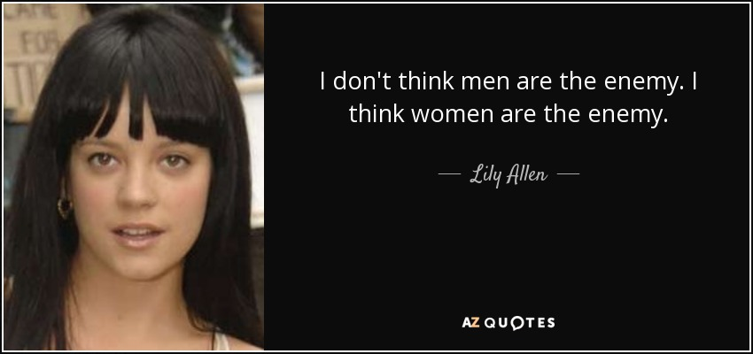 I don't think men are the enemy. I think women are the enemy. - Lily Allen