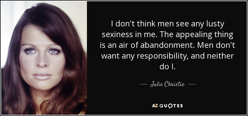 I don't think men see any lusty sexiness in me. The appealing thing is an air of abandonment. Men don't want any responsibility, and neither do I. - Julie Christie