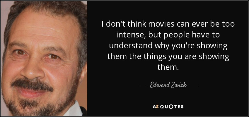 I don't think movies can ever be too intense, but people have to understand why you're showing them the things you are showing them. - Edward Zwick