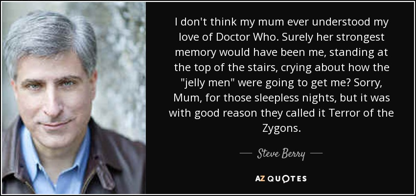 I don't think my mum ever understood my love of Doctor Who. Surely her strongest memory would have been me, standing at the top of the stairs, crying about how the