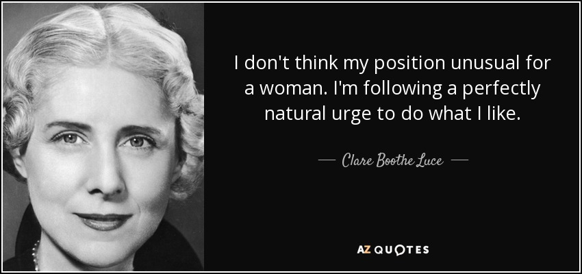 I don't think my position unusual for a woman. I'm following a perfectly natural urge to do what I like. - Clare Boothe Luce