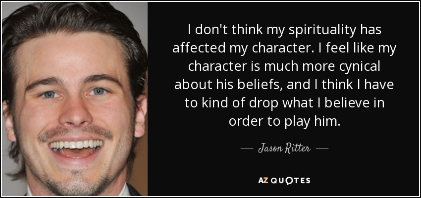 I don't think my spirituality has affected my character. I feel like my character is much more cynical about his beliefs, and I think I have to kind of drop what I believe in order to play him. - Jason Ritter