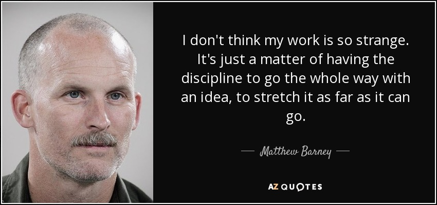 I don't think my work is so strange. It's just a matter of having the discipline to go the whole way with an idea, to stretch it as far as it can go. - Matthew Barney