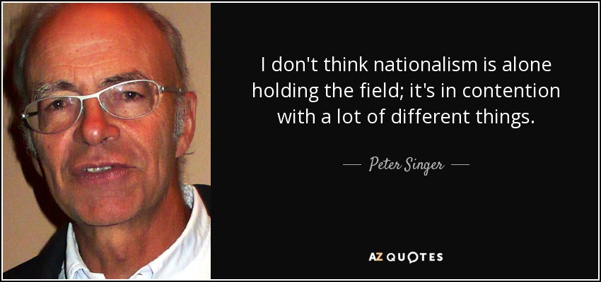 I don't think nationalism is alone holding the field; it's in contention with a lot of different things. - Peter Singer
