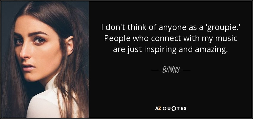 I don't think of anyone as a 'groupie.' People who connect with my music are just inspiring and amazing. - BANKS