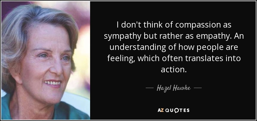 I don't think of compassion as sympathy but rather as empathy. An understanding of how people are feeling, which often translates into action. - Hazel Hawke