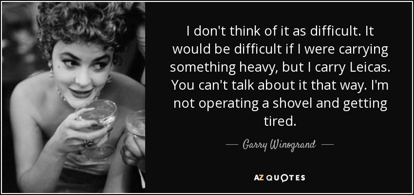 I don't think of it as difficult. It would be difficult if I were carrying something heavy, but I carry Leicas. You can't talk about it that way. I'm not operating a shovel and getting tired. - Garry Winogrand