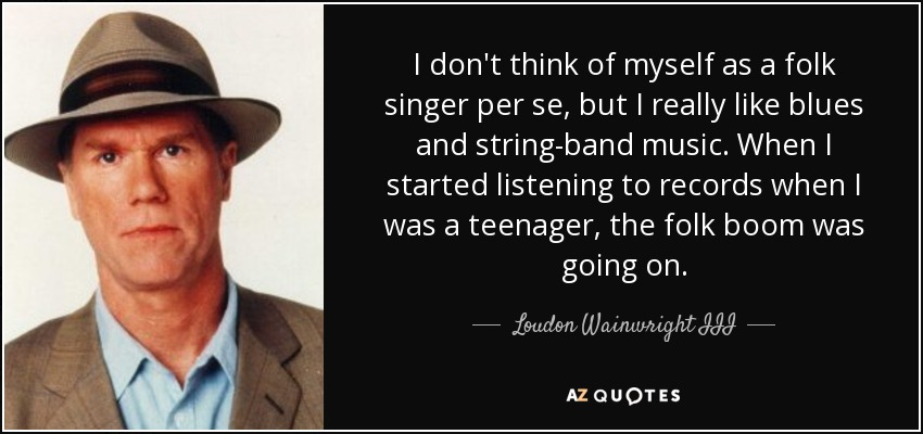 I don't think of myself as a folk singer per se, but I really like blues and string-band music. When I started listening to records when I was a teenager, the folk boom was going on. - Loudon Wainwright III