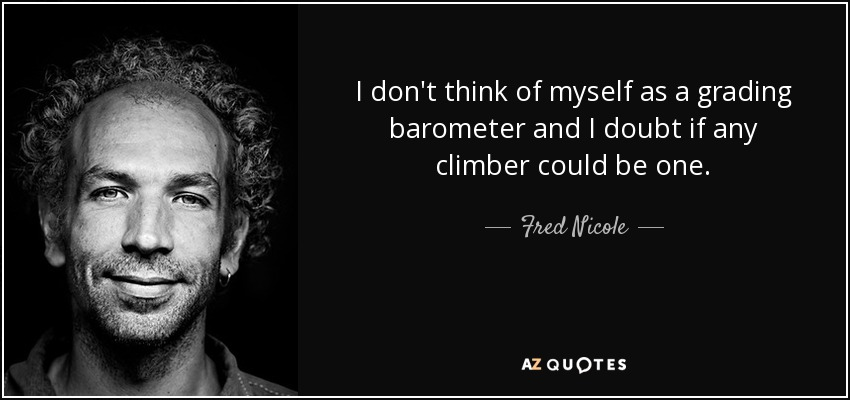 I don't think of myself as a grading barometer and I doubt if any climber could be one. - Fred Nicole