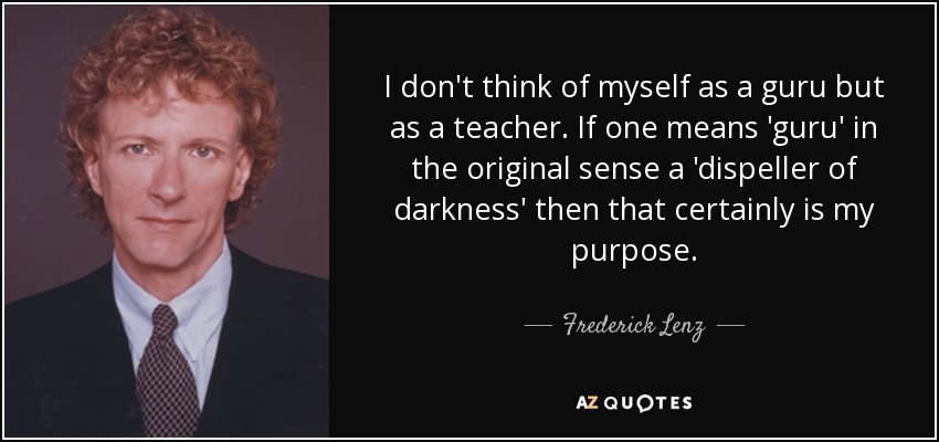 I don't think of myself as a guru but as a teacher. If one means 'guru' in the original sense a 'dispeller of darkness' then that certainly is my purpose. - Frederick Lenz