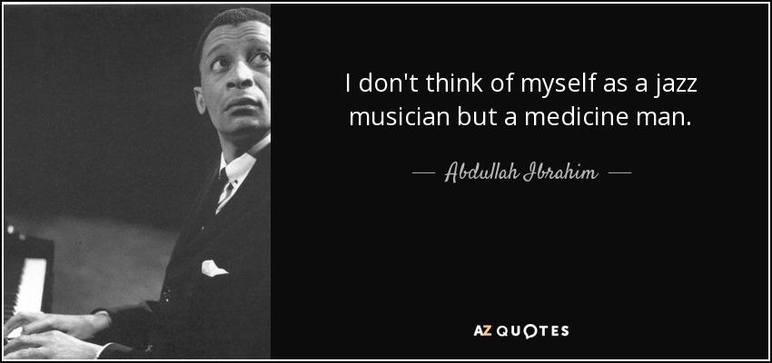 I don't think of myself as a jazz musician but a medicine man. - Abdullah Ibrahim