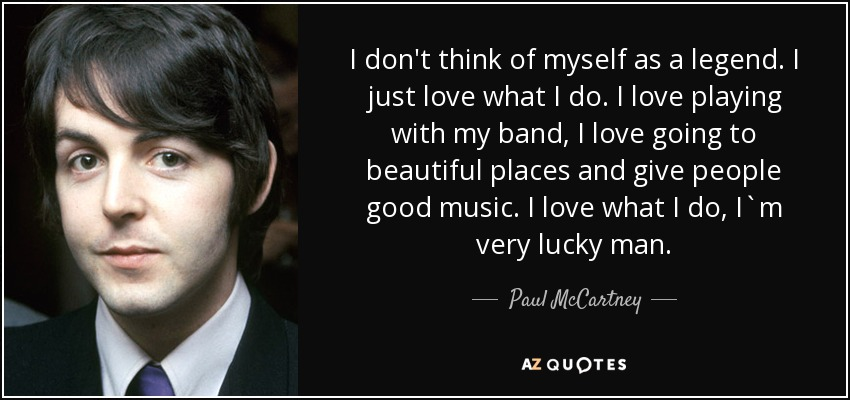 I don't think of myself as a legend. I just love what I do. I love playing with my band, I love going to beautiful places and give people good music. I love what I do, I`m very lucky man. - Paul McCartney