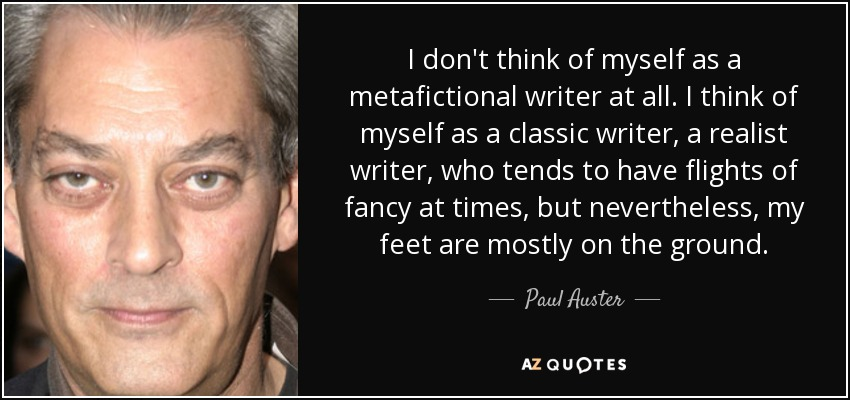 I don't think of myself as a metafictional writer at all. I think of myself as a classic writer, a realist writer, who tends to have flights of fancy at times, but nevertheless, my feet are mostly on the ground. - Paul Auster
