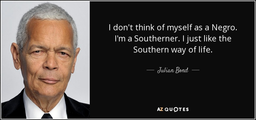 I don't think of myself as a Negro. I'm a Southerner. I just like the Southern way of life. - Julian Bond