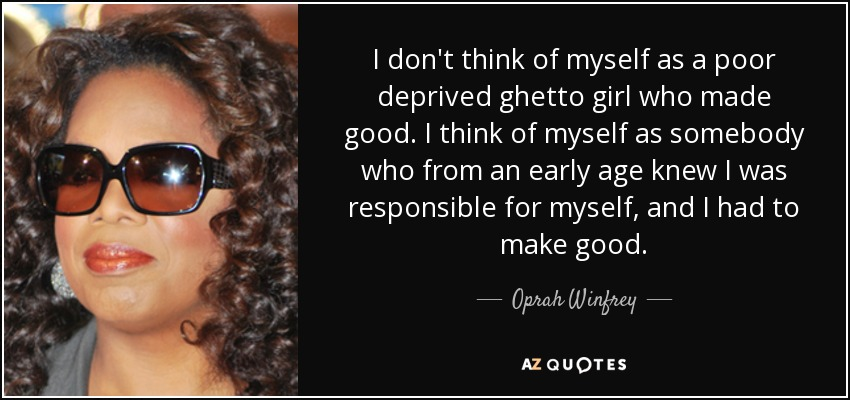 I don't think of myself as a poor deprived ghetto girl who made good. I think of myself as somebody who from an early age knew I was responsible for myself, and I had to make good. - Oprah Winfrey