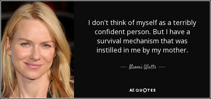 I don't think of myself as a terribly confident person. But I have a survival mechanism that was instilled in me by my mother. - Naomi Watts