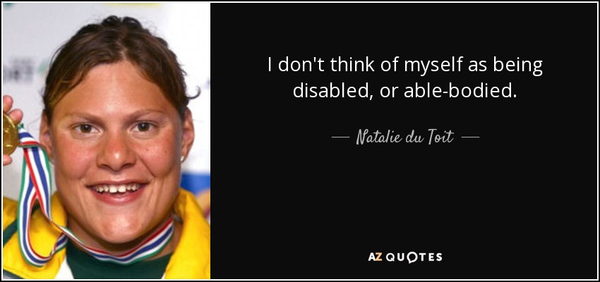 I don't think of myself as being disabled, or able-bodied. - Natalie du Toit