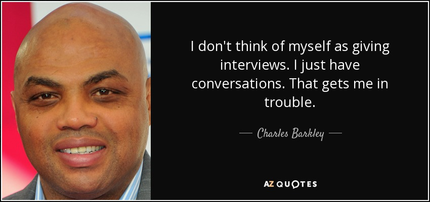 I don't think of myself as giving interviews. I just have conversations. That gets me in trouble. - Charles Barkley