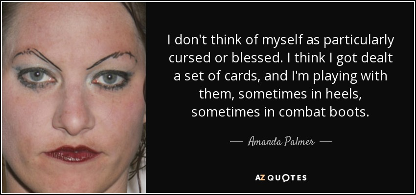 I don't think of myself as particularly cursed or blessed. I think I got dealt a set of cards, and I'm playing with them, sometimes in heels, sometimes in combat boots. - Amanda Palmer