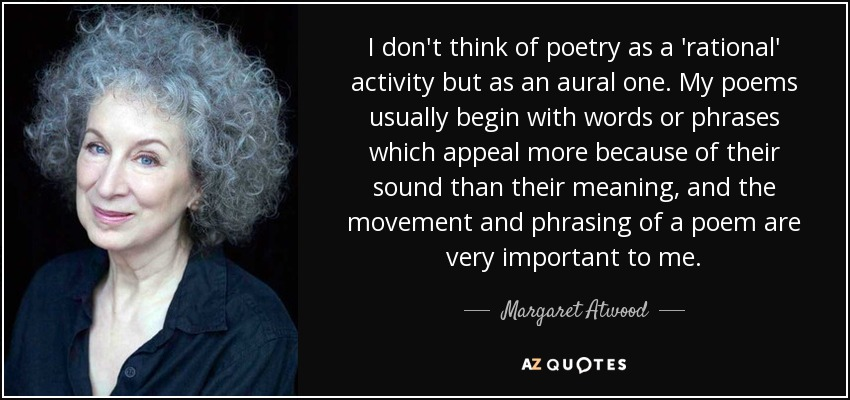 I don't think of poetry as a 'rational' activity but as an aural one. My poems usually begin with words or phrases which appeal more because of their sound than their meaning, and the movement and phrasing of a poem are very important to me. - Margaret Atwood