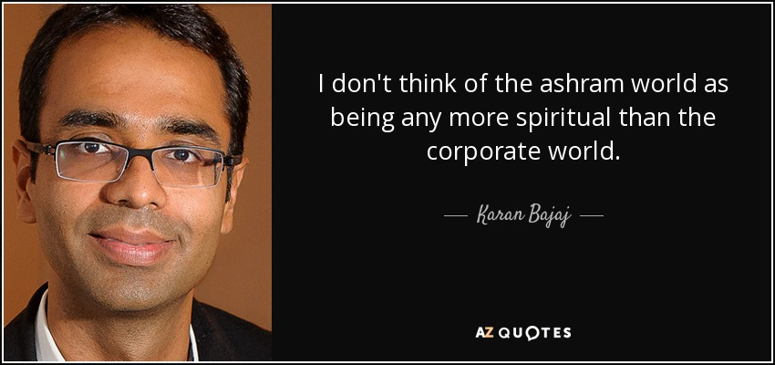 I don't think of the ashram world as being any more spiritual than the corporate world. - Karan Bajaj