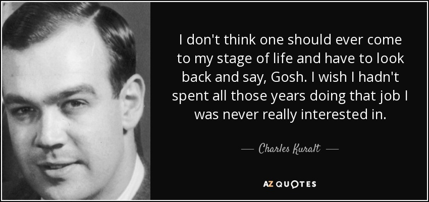 I don't think one should ever come to my stage of life and have to look back and say, Gosh. I wish I hadn't spent all those years doing that job I was never really interested in. - Charles Kuralt
