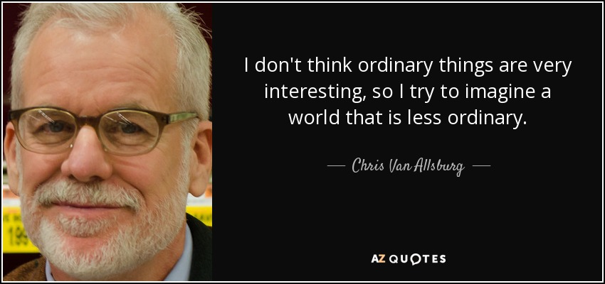 I don't think ordinary things are very interesting, so I try to imagine a world that is less ordinary. - Chris Van Allsburg