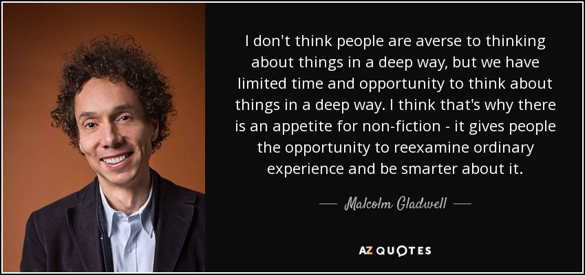 I don't think people are averse to thinking about things in a deep way, but we have limited time and opportunity to think about things in a deep way. I think that's why there is an appetite for non-fiction - it gives people the opportunity to reexamine ordinary experience and be smarter about it. - Malcolm Gladwell