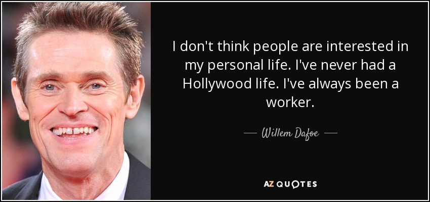 I don't think people are interested in my personal life. I've never had a Hollywood life. I've always been a worker. - Willem Dafoe