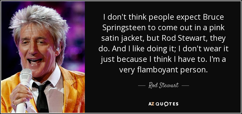 I don't think people expect Bruce Springsteen to come out in a pink satin jacket, but Rod Stewart, they do. And I like doing it; I don't wear it just because I think I have to. I'm a very flamboyant person. - Rod Stewart