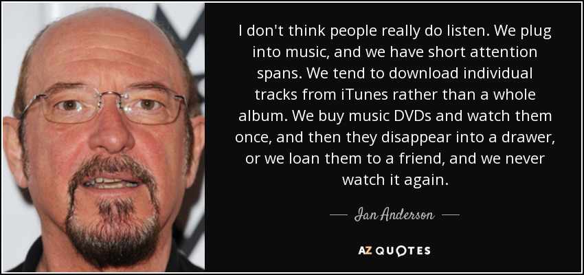 I don't think people really do listen. We plug into music, and we have short attention spans. We tend to download individual tracks from iTunes rather than a whole album. We buy music DVDs and watch them once, and then they disappear into a drawer, or we loan them to a friend, and we never watch it again. - Ian Anderson