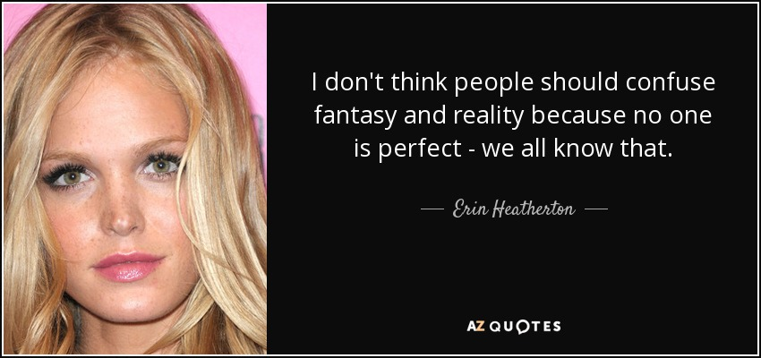 I don't think people should confuse fantasy and reality because no one is perfect - we all know that. - Erin Heatherton