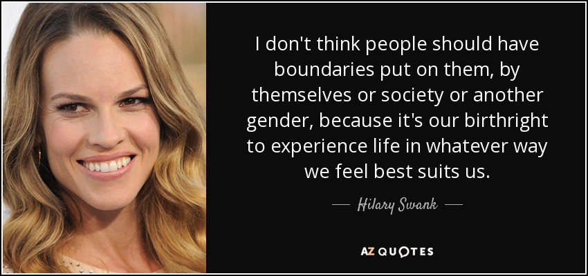 I don't think people should have boundaries put on them, by themselves or society or another gender, because it's our birthright to experience life in whatever way we feel best suits us. - Hilary Swank