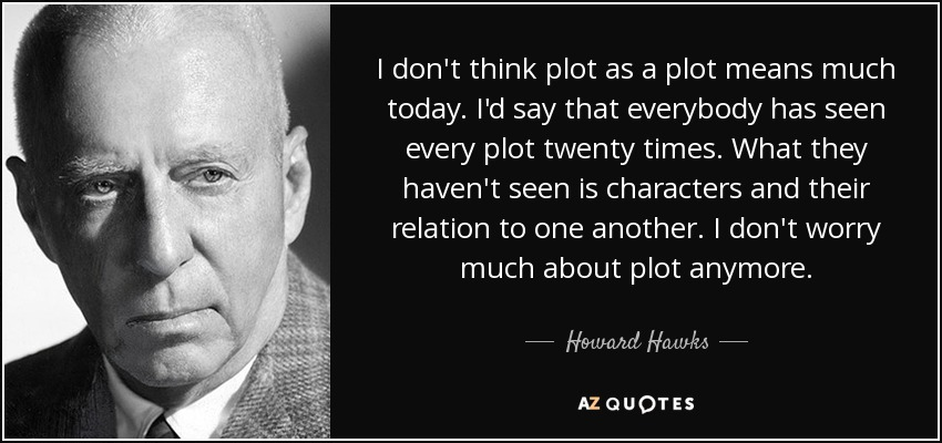 I don't think plot as a plot means much today. I'd say that everybody has seen every plot twenty times. What they haven't seen is characters and their relation to one another. I don't worry much about plot anymore. - Howard Hawks