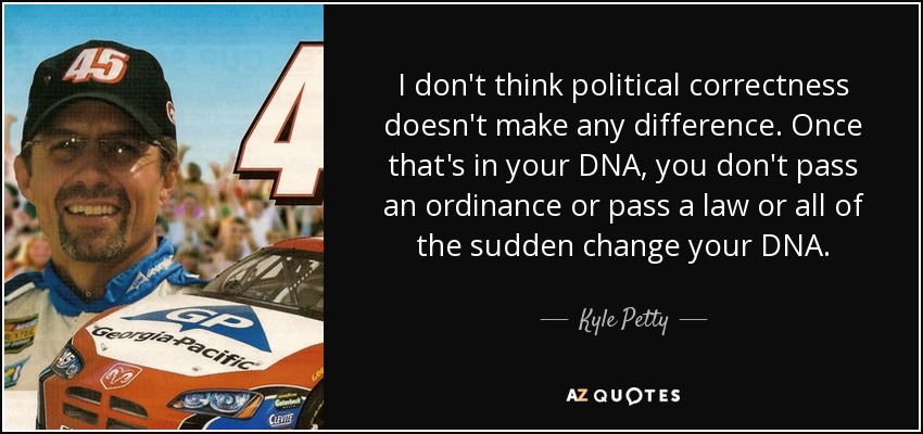 I don't think political correctness doesn't make any difference. Once that's in your DNA, you don't pass an ordinance or pass a law or all of the sudden change your DNA. - Kyle Petty