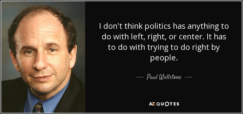 I don't think politics has anything to do with left, right, or center. It has to do with trying to do right by people. - Paul Wellstone