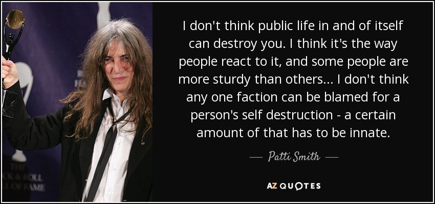 I don't think public life in and of itself can destroy you. I think it's the way people react to it, and some people are more sturdy than others... I don't think any one faction can be blamed for a person's self destruction - a certain amount of that has to be innate. - Patti Smith
