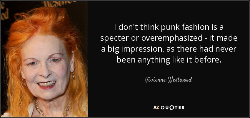 I don't think punk fashion is a specter or overemphasized - it made a big impression, as there had never been anything like it before. - Vivienne Westwood