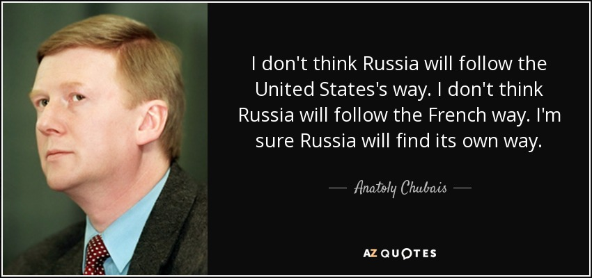 I don't think Russia will follow the United States's way. I don't think Russia will follow the French way. I'm sure Russia will find its own way. - Anatoly Chubais