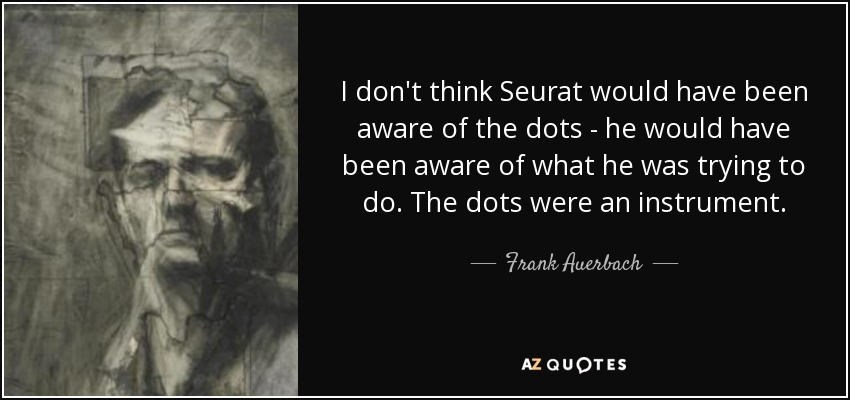 I don't think Seurat would have been aware of the dots - he would have been aware of what he was trying to do. The dots were an instrument. - Frank Auerbach