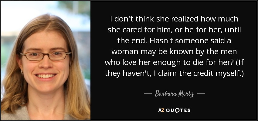 I don't think she realized how much she cared for him, or he for her, until the end. Hasn't someone said a woman may be known by the men who love her enough to die for her? (If they haven't, I claim the credit myself.) - Barbara Mertz