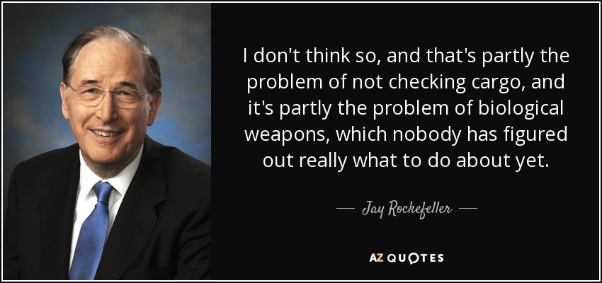 I don't think so, and that's partly the problem of not checking cargo, and it's partly the problem of biological weapons, which nobody has figured out really what to do about yet. - Jay Rockefeller