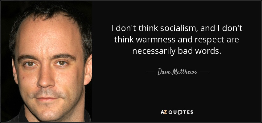 I don't think socialism, and I don't think warmness and respect are necessarily bad words. - Dave Matthews