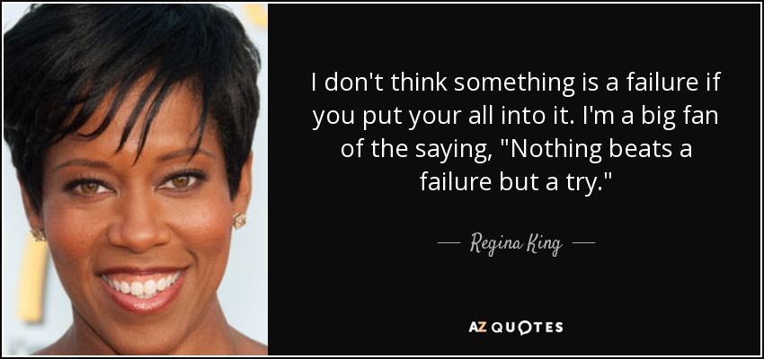 I don't think something is a failure if you put your all into it. I'm a big fan of the saying,