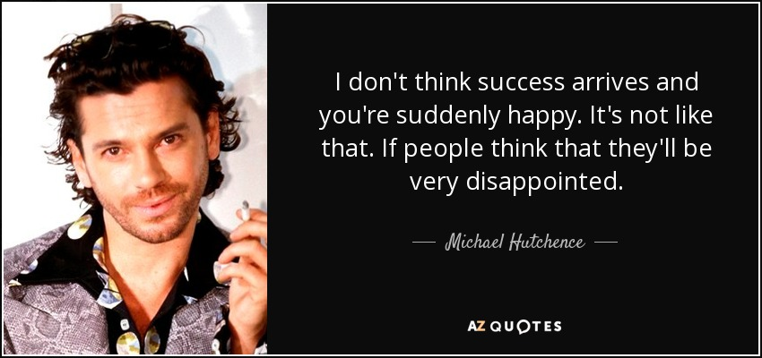 I don't think success arrives and you're suddenly happy. It's not like that. If people think that they'll be very disappointed. - Michael Hutchence